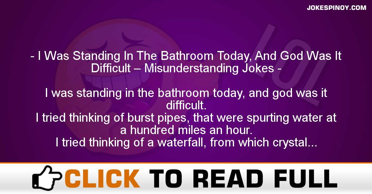 I Was Standing In The Bathroom Today, And God Was It Difficult – Misunderstanding Jokes