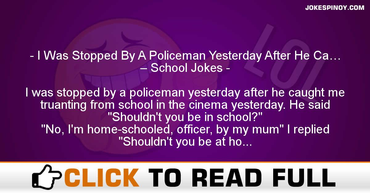 I Was Stopped By A Policeman Yesterday After He Ca… – School Jokes