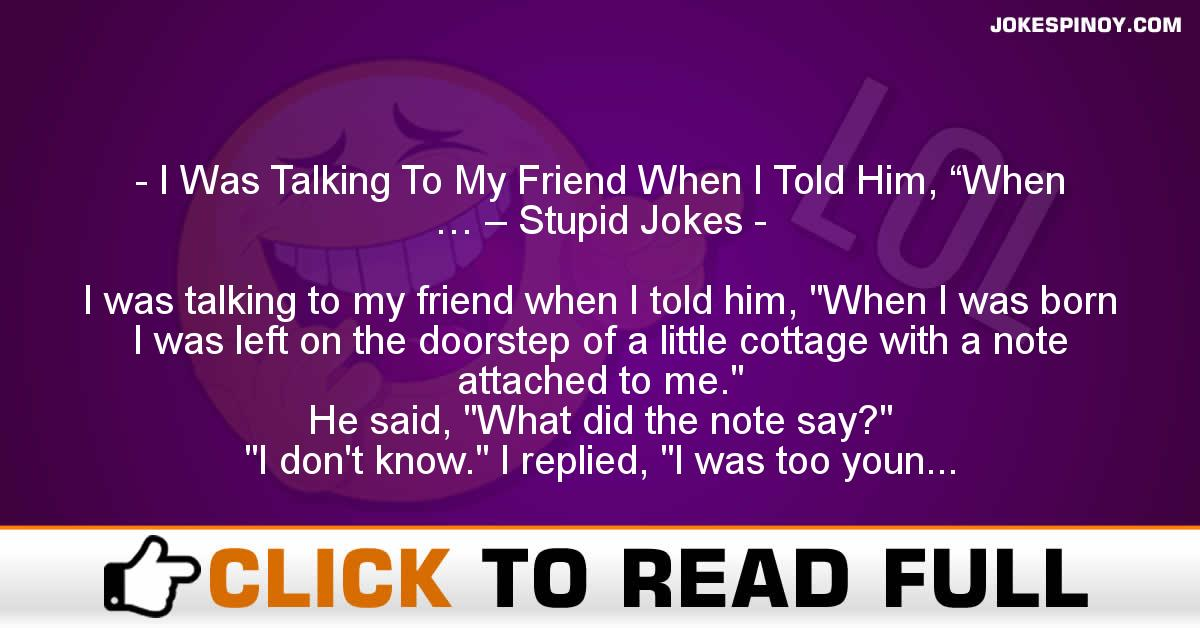 "I Was Talking To My Friend When I Told Him, ""When … – Stupid Jokes"