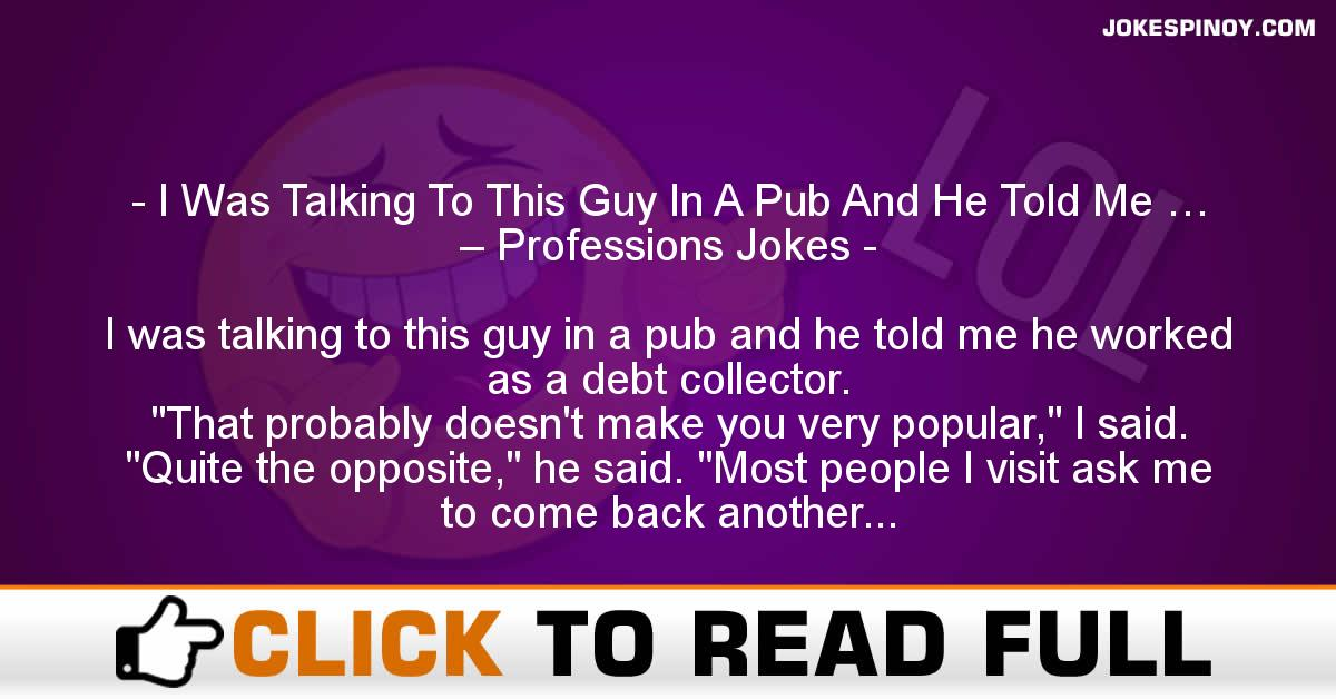 I Was Talking To This Guy In A Pub And He Told Me … – Professions Jokes
