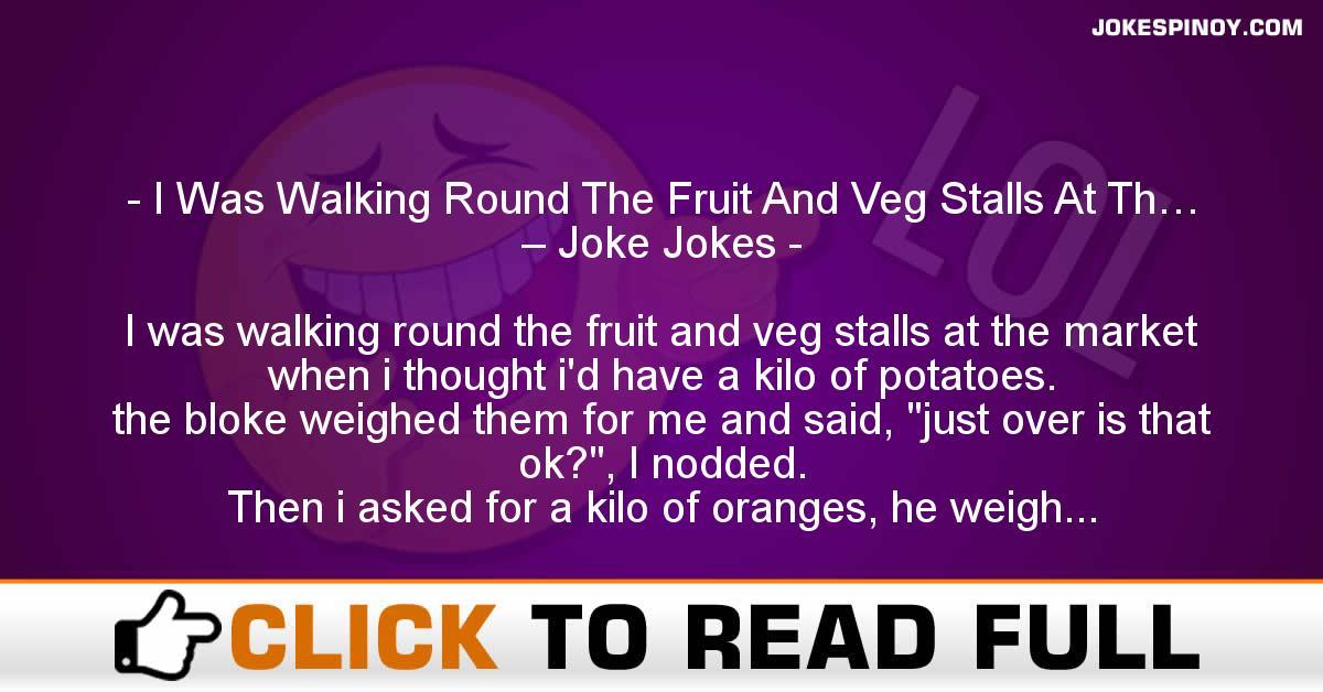 I Was Walking Round The Fruit And Veg Stalls At Th… – Joke Jokes
