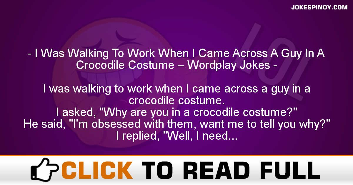I Was Walking To Work When I Came Across A Guy In A Crocodile Costume – Wordplay Jokes