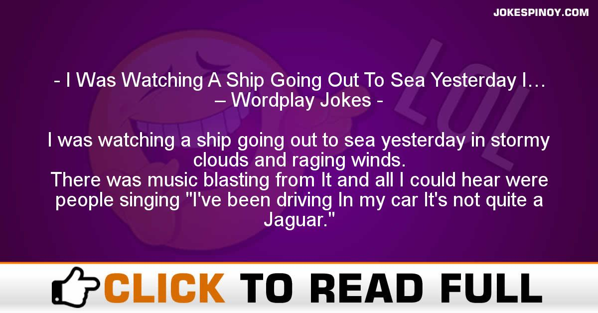 I Was Watching A Ship Going Out To Sea Yesterday I… – Wordplay Jokes