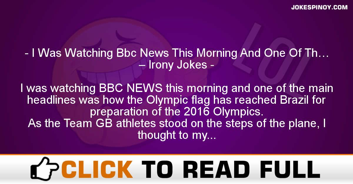I Was Watching Bbc News This Morning And One Of Th… – Irony Jokes
