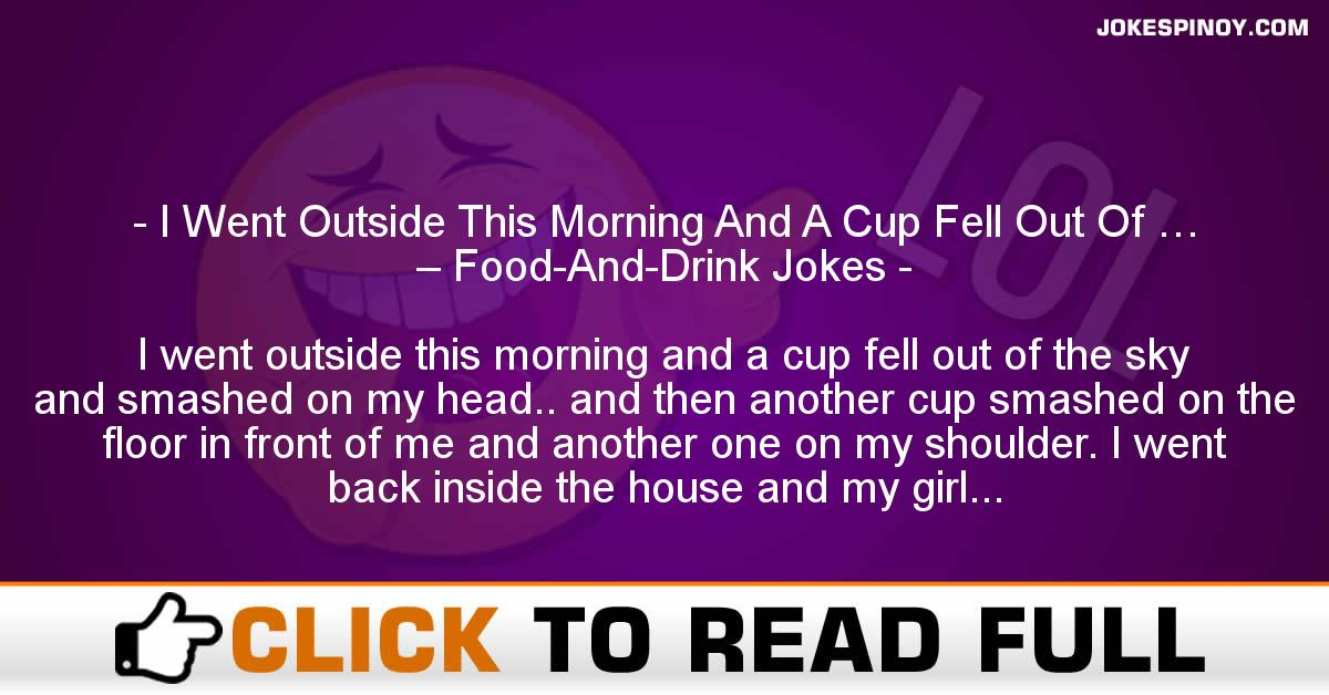 I Went Outside This Morning And A Cup Fell Out Of … – Food-And-Drink Jokes
