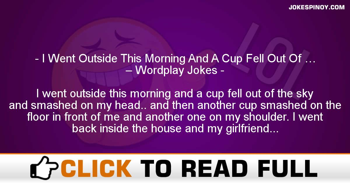 I Went Outside This Morning And A Cup Fell Out Of … – Wordplay Jokes