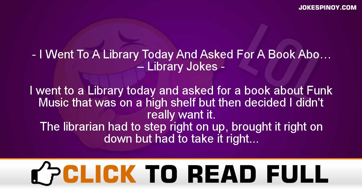 I Went To A Library Today And Asked For A Book Abo… – Library Jokes