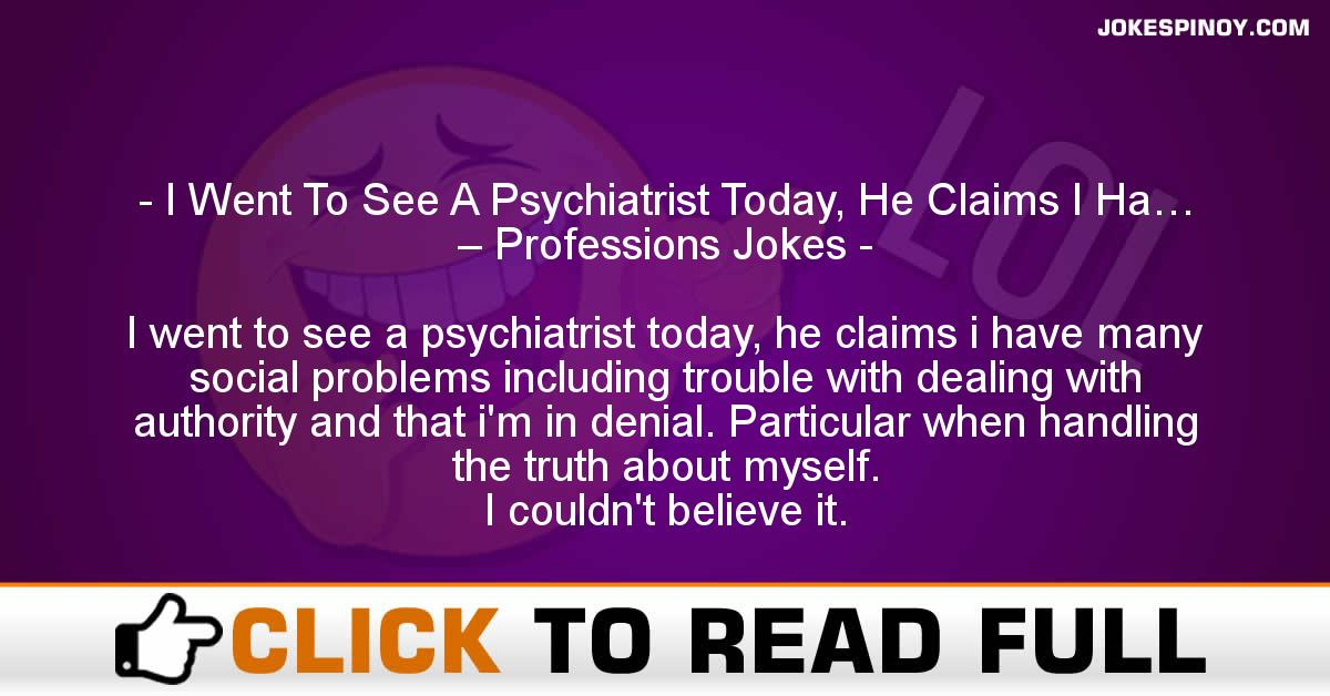 I Went To See A Psychiatrist Today, He Claims I Ha… – Professions Jokes