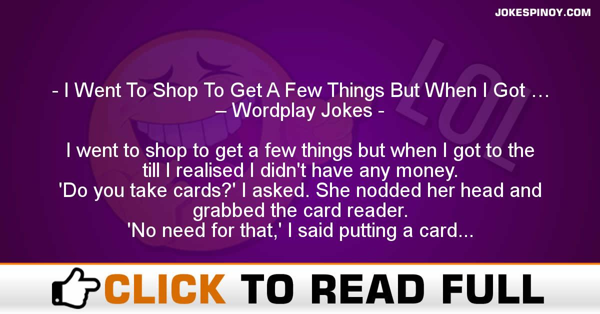 I Went To Shop To Get A Few Things But When I Got … – Wordplay Jokes
