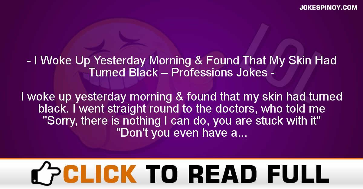 I Woke Up Yesterday Morning & Found That My Skin Had Turned Black – Professions Jokes
