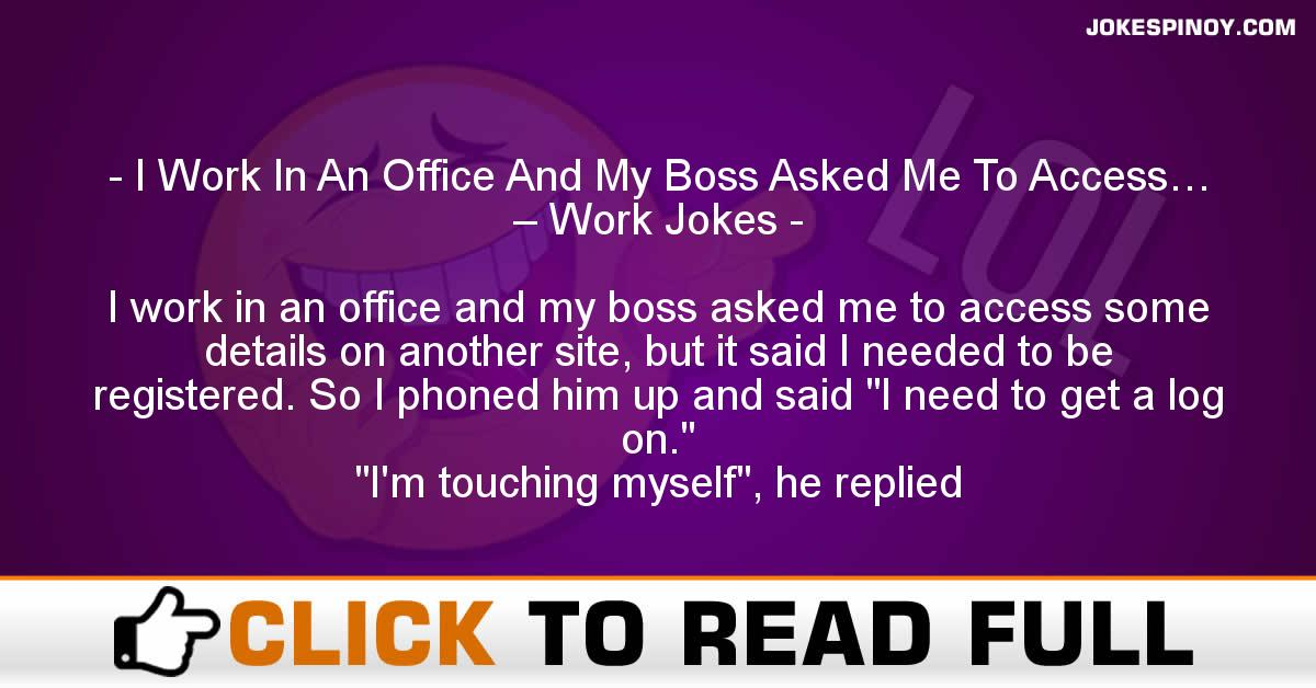 I Work In An Office And My Boss Asked Me To Access… – Work Jokes