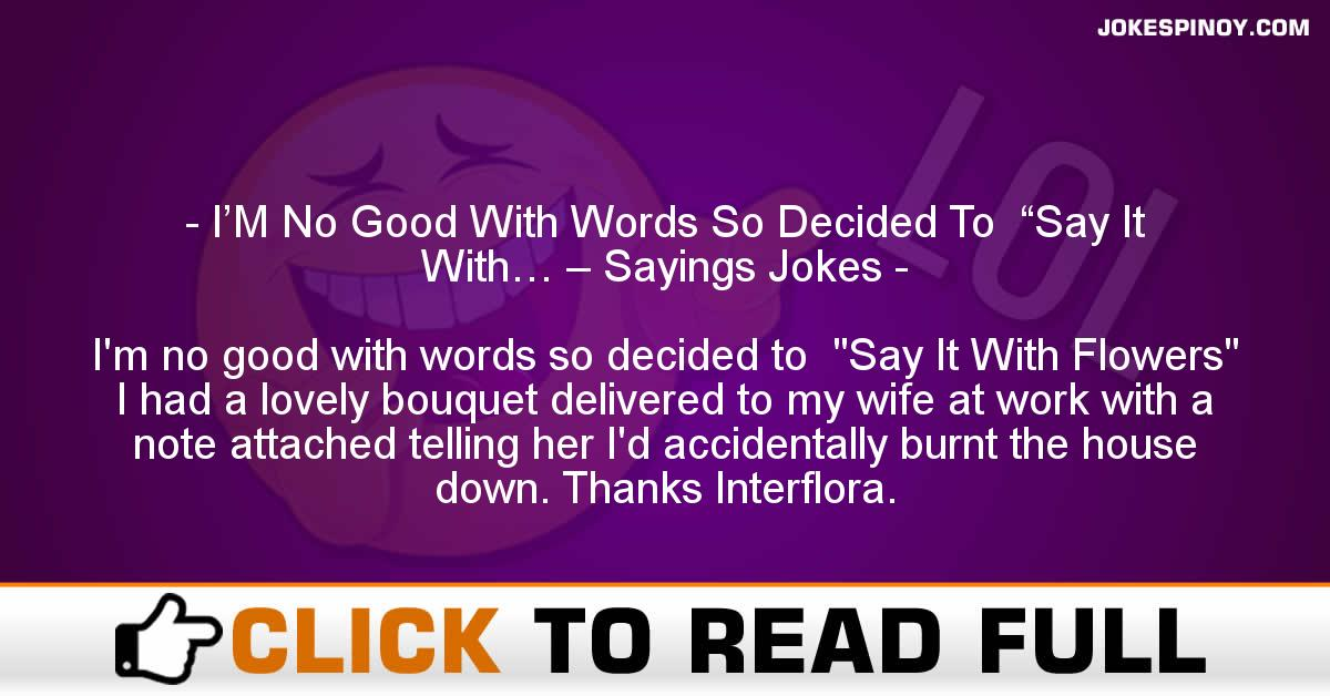 """I'M No Good With Words So Decided To  """"Say It With… – Sayings Jokes"""