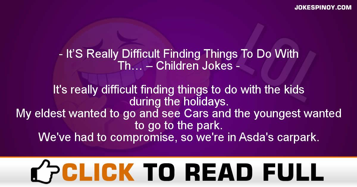 It'S Really Difficult Finding Things To Do With Th… – Children Jokes