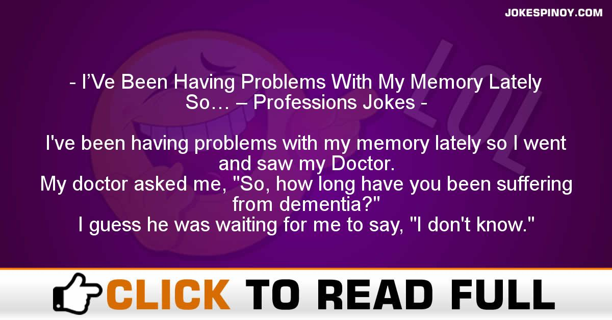 I'Ve Been Having Problems With My Memory Lately So… – Professions Jokes
