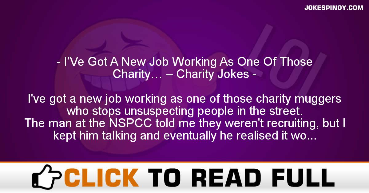 I'Ve Got A New Job Working As One Of Those Charity… – Charity Jokes