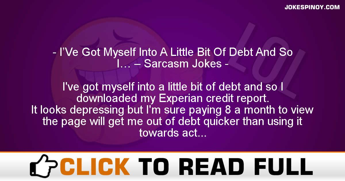 I'Ve Got Myself Into A Little Bit Of Debt And So I… – Sarcasm Jokes