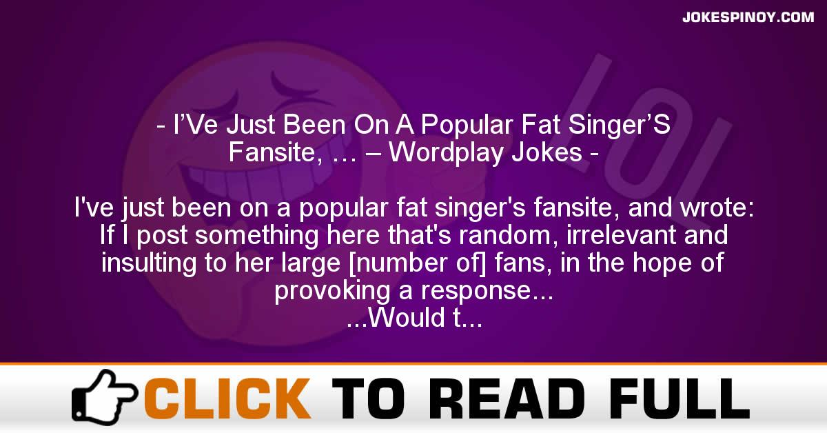 I'Ve Just Been On A Popular Fat Singer'S Fansite, … – Wordplay Jokes