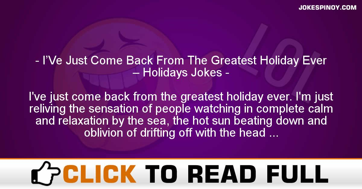 I'Ve Just Come Back From The Greatest Holiday Ever – Holidays Jokes