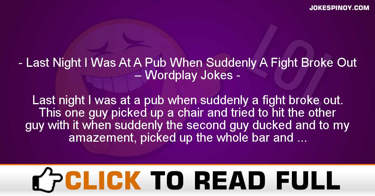 Last Night I Was At A Pub When Suddenly A Fight Broke Out – Wordplay Jokes