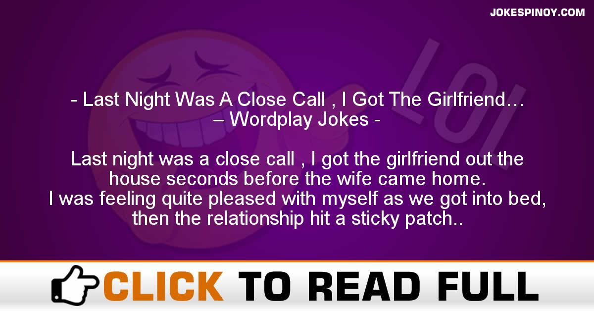 Last Night Was A Close Call , I Got The Girlfriend… – Wordplay Jokes