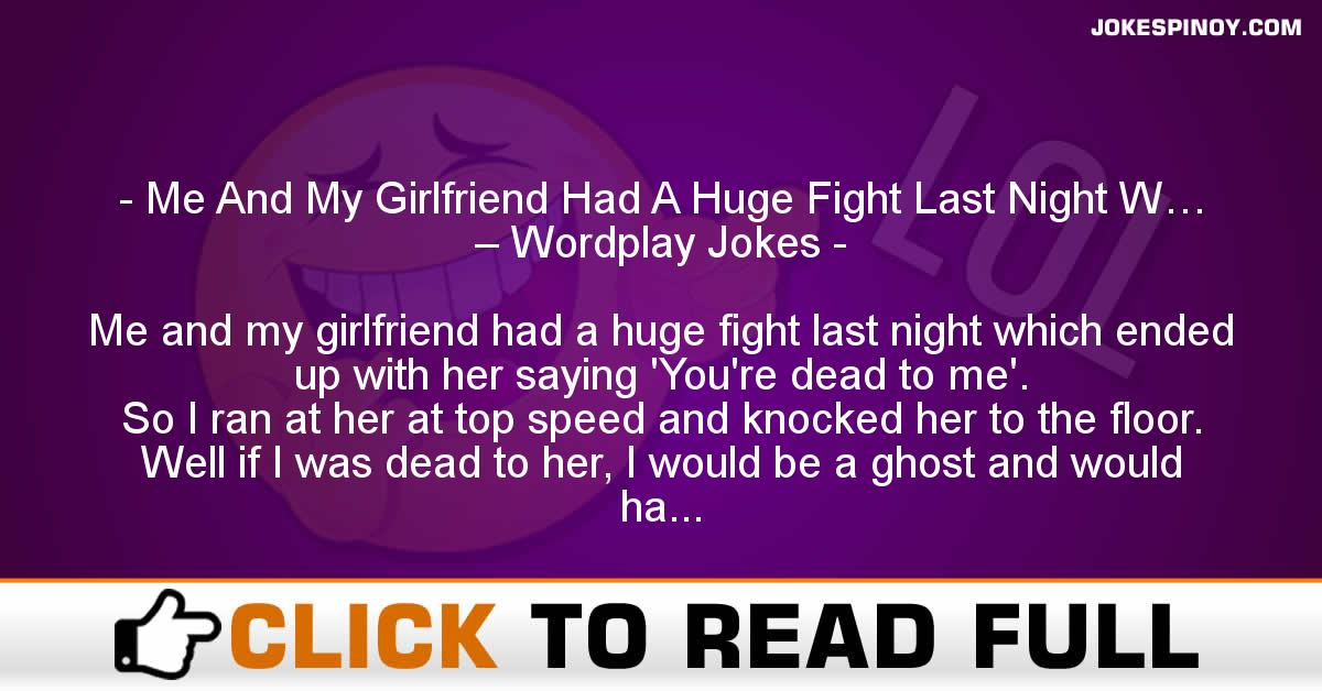 Me And My Girlfriend Had A Huge Fight Last Night W… – Wordplay Jokes