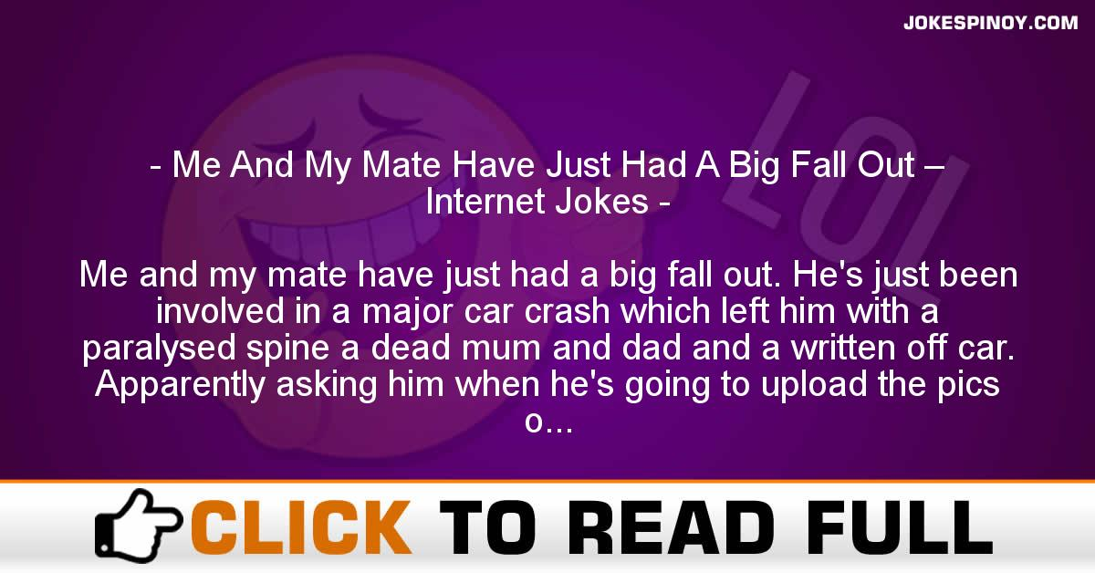 Me And My Mate Have Just Had A Big Fall Out – Internet Jokes