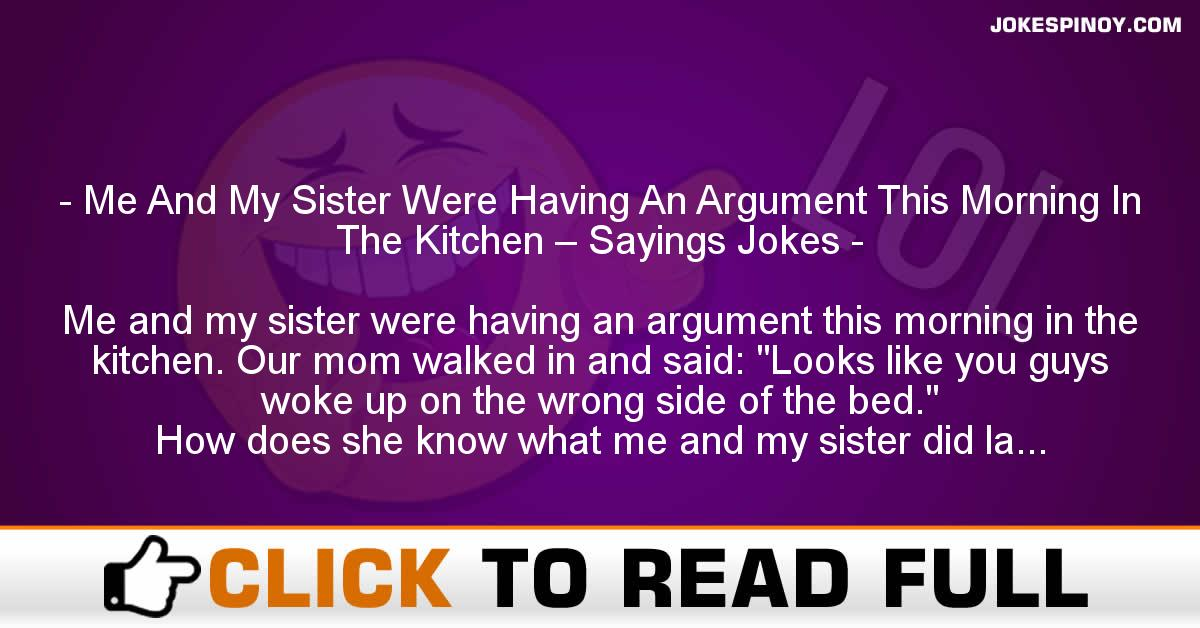 Me And My Sister Were Having An Argument This Morning In The Kitchen – Sayings Jokes