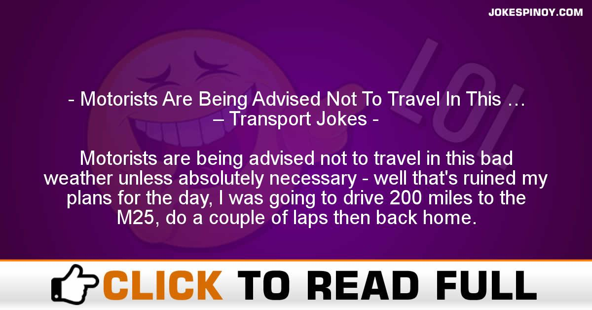 Motorists Are Being Advised Not To Travel In This … – Transport Jokes