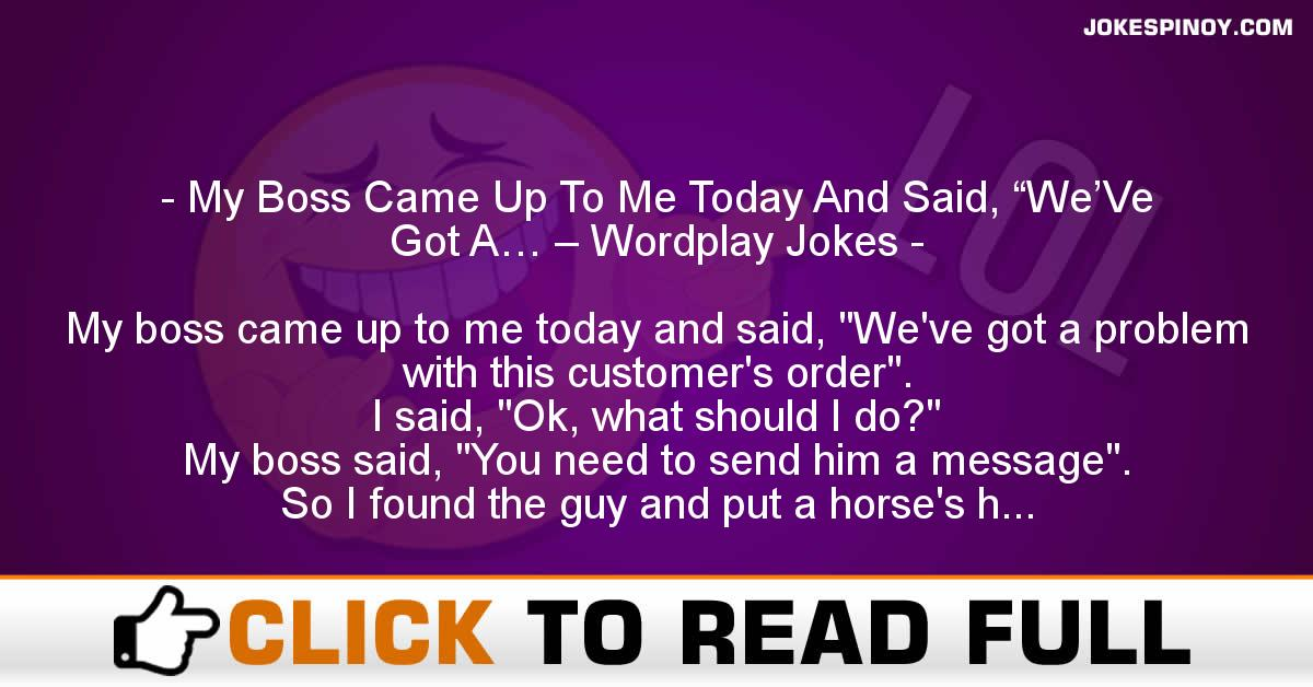 """My Boss Came Up To Me Today And Said, """"We'Ve Got A… – Wordplay Jokes"""