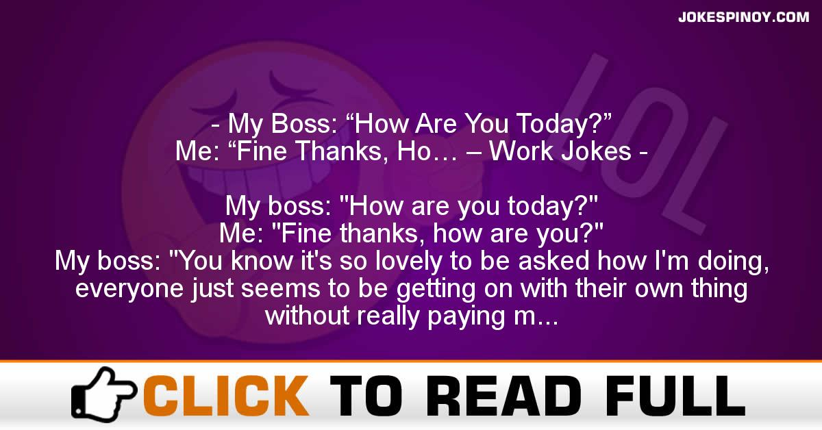 """My Boss: """"How Are You Today?"""" Me: """"Fine Thanks, Ho… – Work Jokes"""