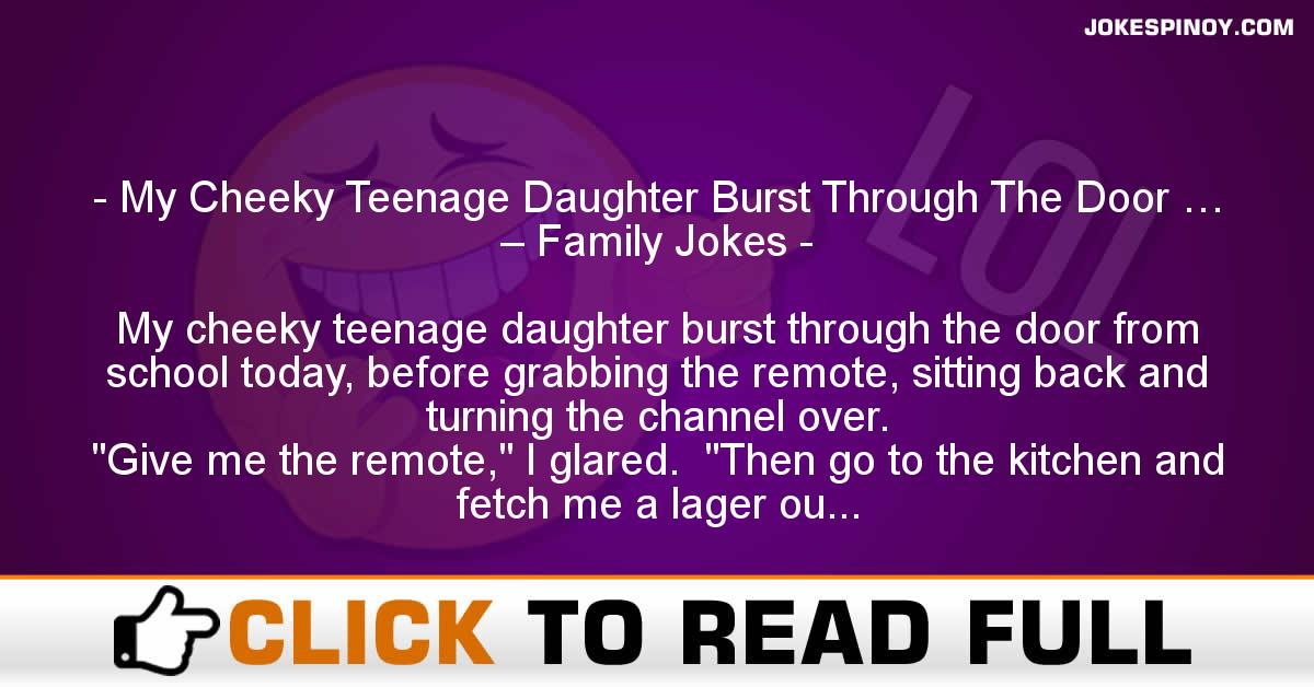 My Cheeky Teenage Daughter Burst Through The Door … – Family Jokes