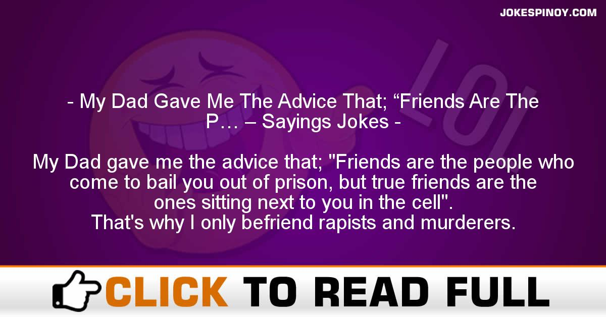 """My Dad Gave Me The Advice That; """"Friends Are The P… – Sayings Jokes"""