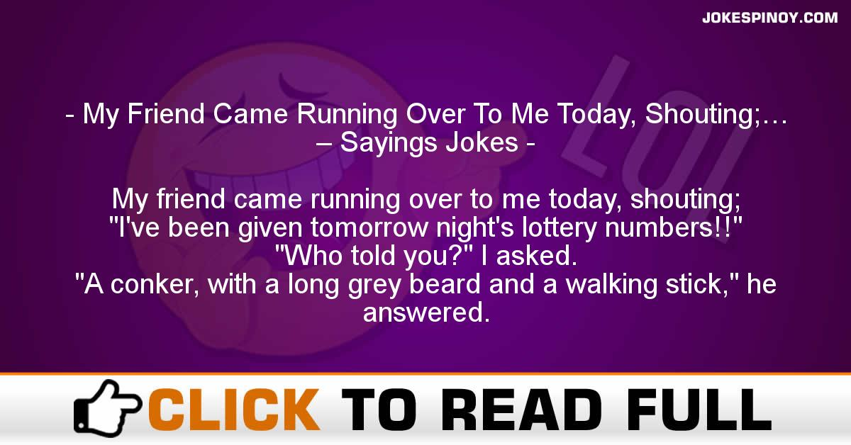 My Friend Came Running Over To Me Today, Shouting;… – Sayings Jokes