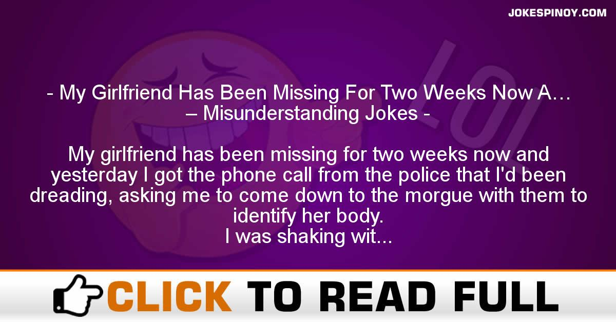 My Girlfriend Has Been Missing For Two Weeks Now A… – Misunderstanding Jokes