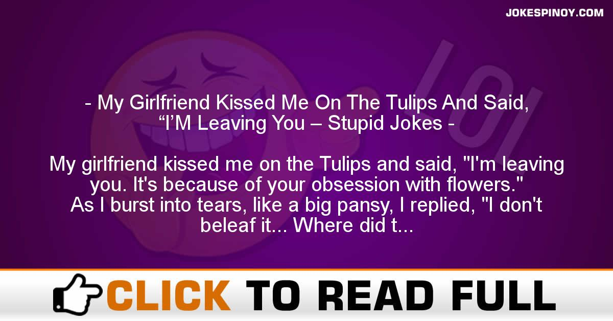 """My Girlfriend Kissed Me On The Tulips And Said, """"I'M Leaving You – Stupid Jokes"""