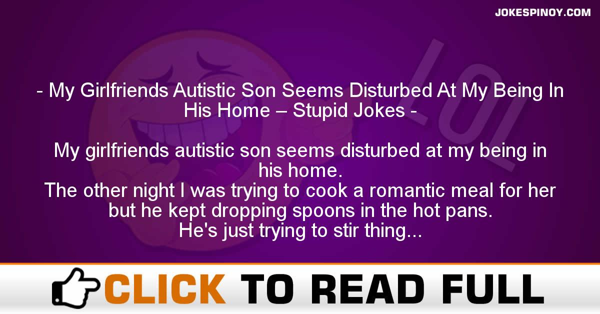 My Girlfriends Autistic Son Seems Disturbed At My Being In His Home – Stupid Jokes