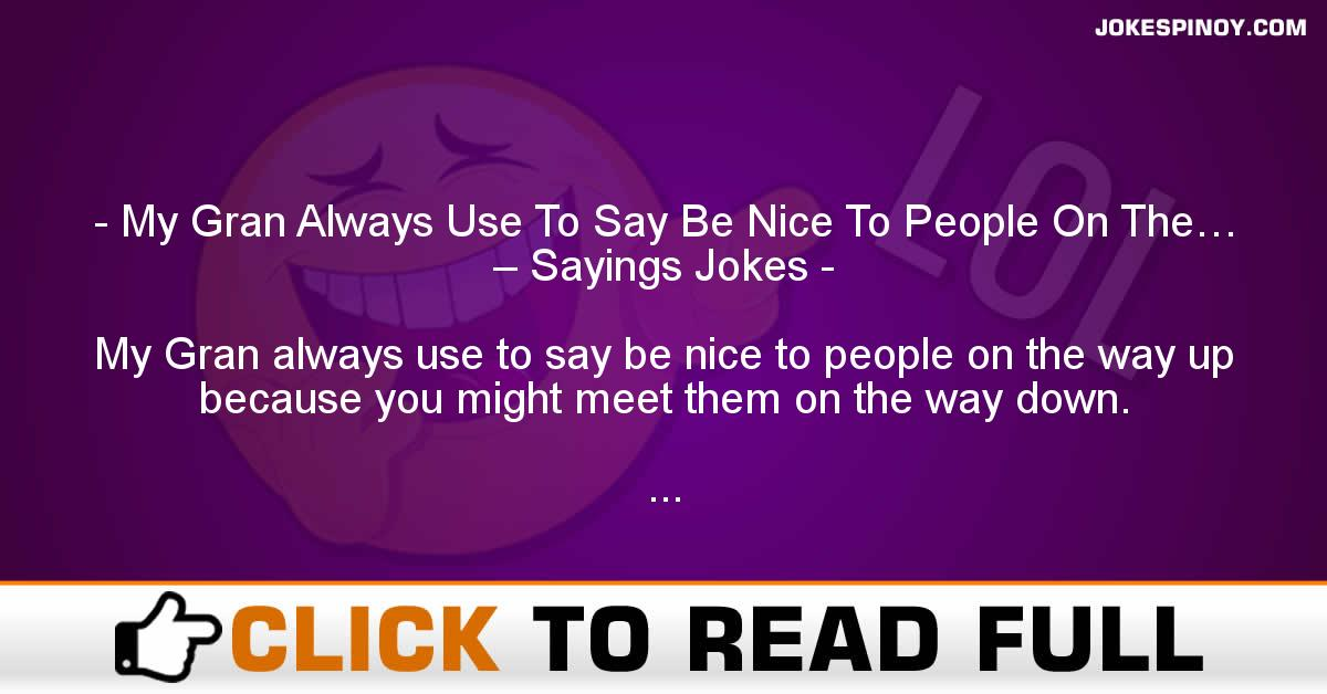 My Gran Always Use To Say Be Nice To People On The… – Sayings Jokes