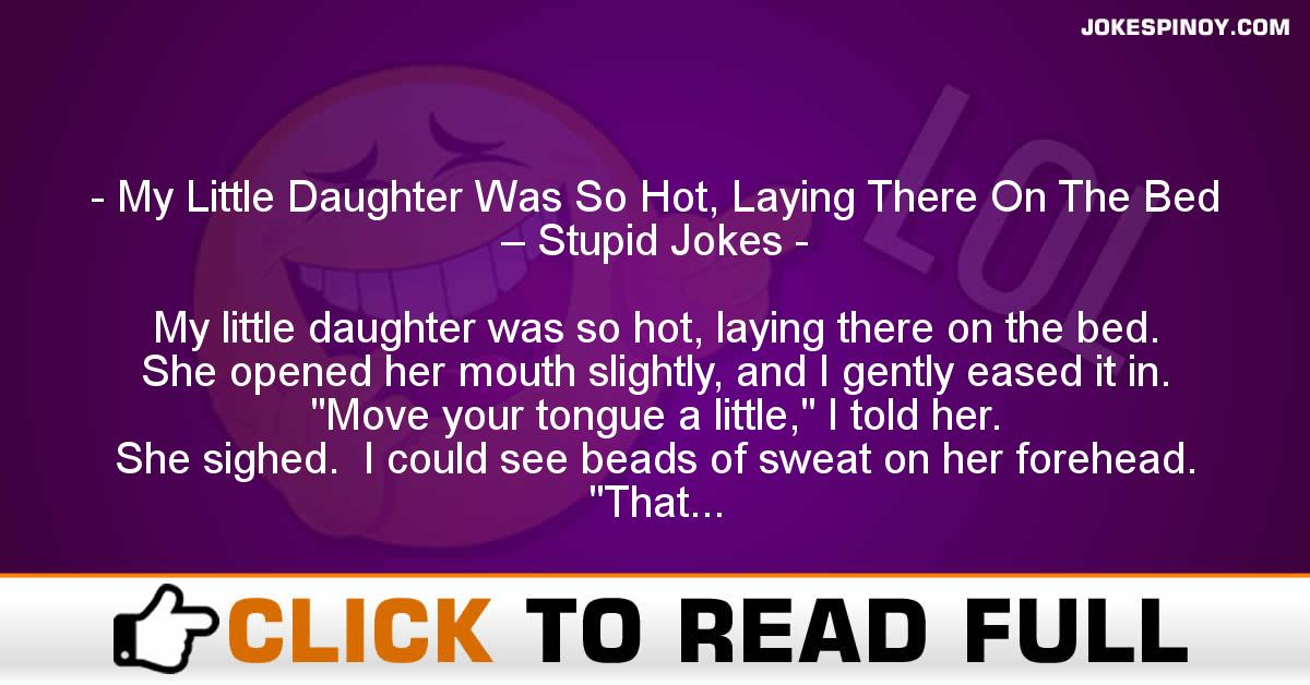 My Little Daughter Was So Hot, Laying There On The Bed – Stupid Jokes