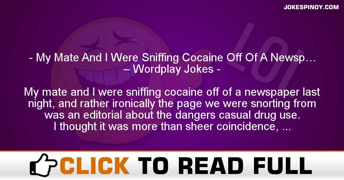 My Mate And I Were Sniffing Cocaine Off Of A Newsp… – Wordplay Jokes