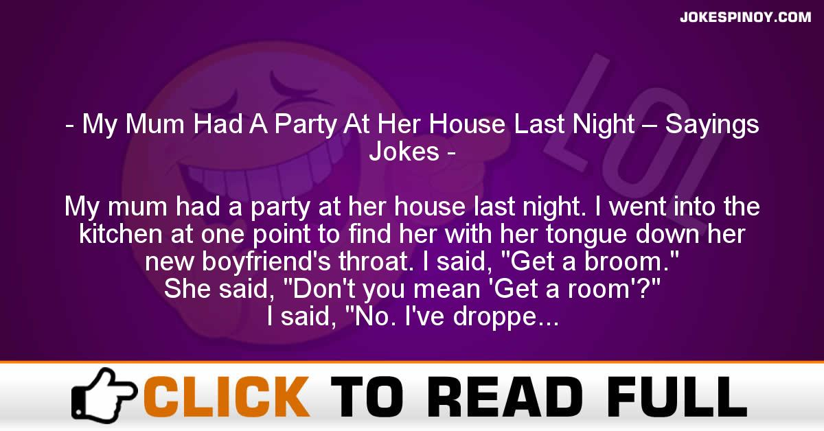 My Mum Had A Party At Her House Last Night – Sayings Jokes