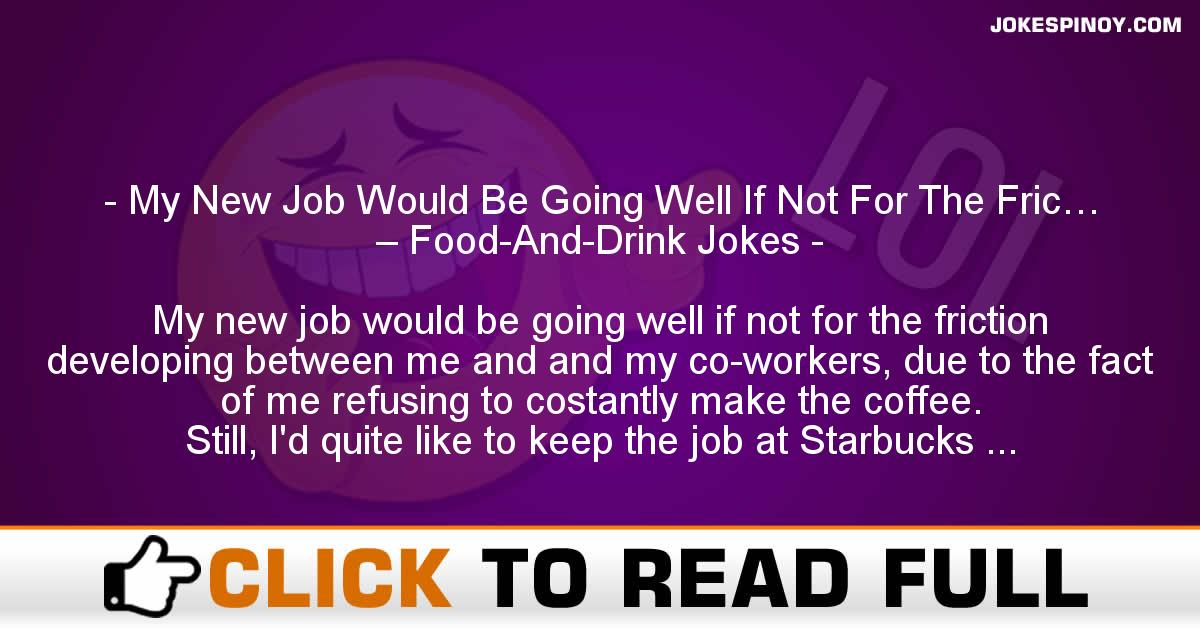 My New Job Would Be Going Well If Not For The Fric… – Food-And-Drink Jokes