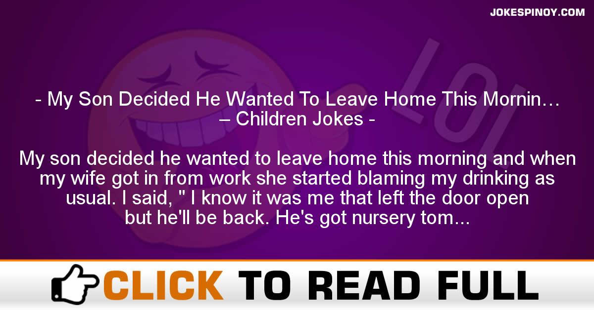 My Son Decided He Wanted To Leave Home This Mornin… – Children Jokes