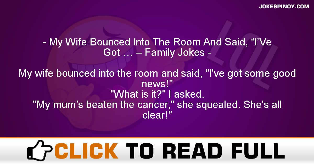 """My Wife Bounced Into The Room And Said, """"I'Ve Got … – Family Jokes"""