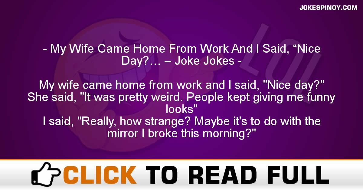 """My Wife Came Home From Work And I Said, """"Nice Day?… – Joke Jokes"""