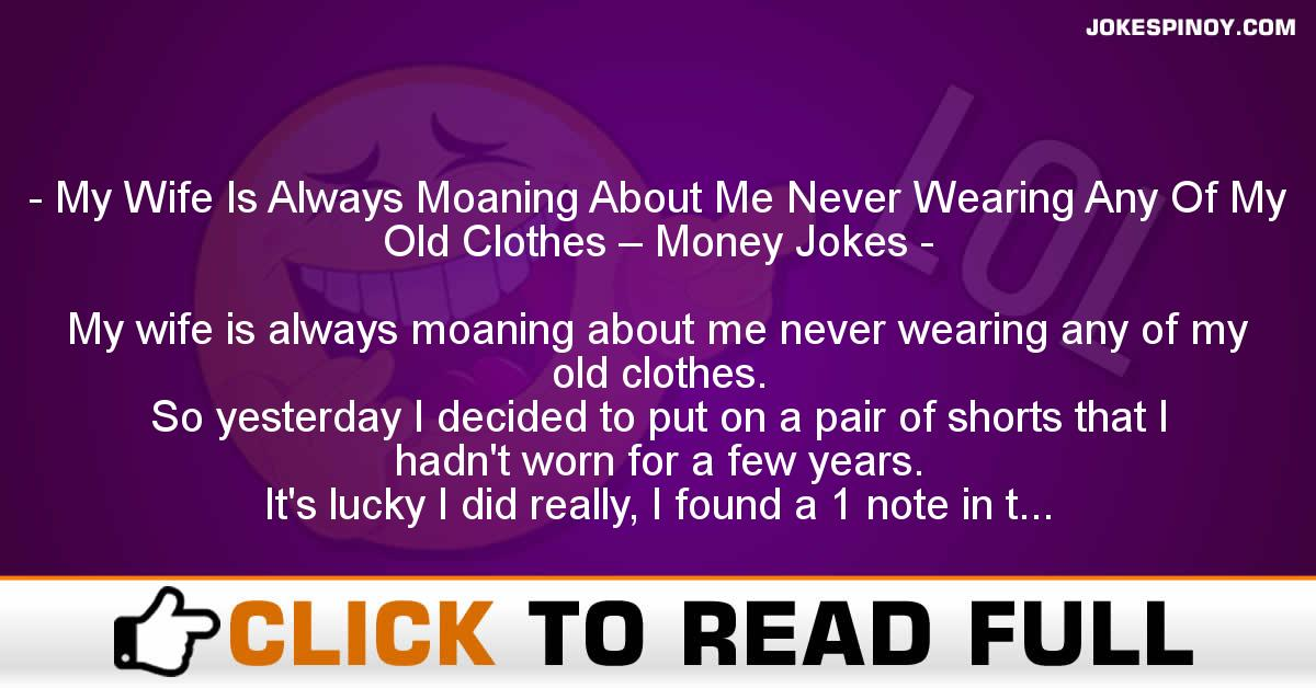 My Wife Is Always Moaning About Me Never Wearing Any Of My Old Clothes – Money Jokes