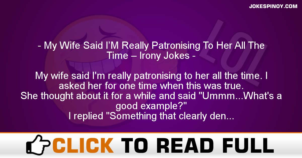 My Wife Said I'M Really Patronising To Her All The Time – Irony Jokes