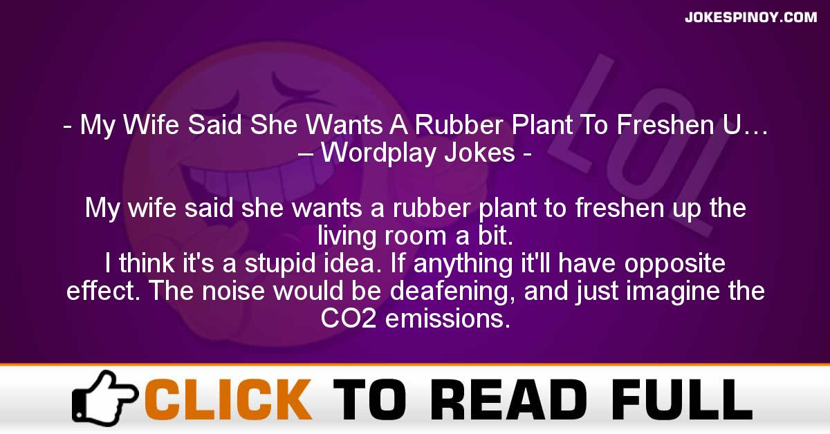 My Wife Said She Wants A Rubber Plant To Freshen U… – Wordplay Jokes