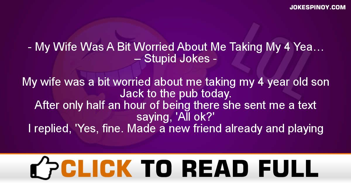 My Wife Was A Bit Worried About Me Taking My 4 Yea… – Stupid Jokes