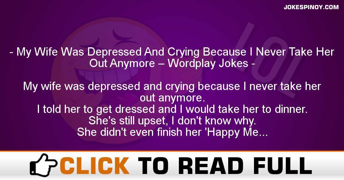 My Wife Was Depressed And Crying Because I Never Take Her Out Anymore – Wordplay Jokes