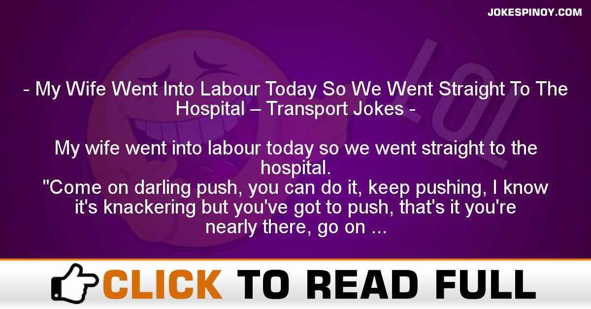 My Wife Went Into Labour Today So We Went Straight To The Hospital – Transport Jokes